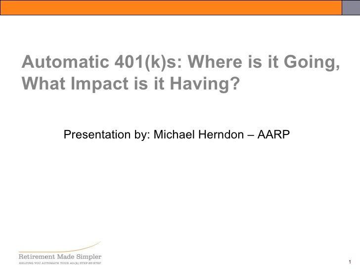 <ul><li>Presentation by: Michael Herndon – AARP </li></ul>Automatic 401(k)s: Where is it Going, What Impact is it Having?