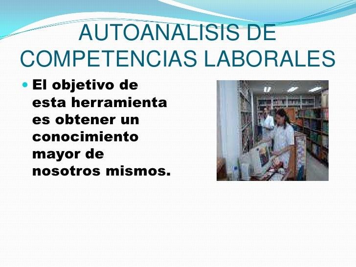 AUTOANALISIS DE COMPETENCIAS LABORALES <br />El objetivo de esta herramienta es obtener un conocimiento  mayor de nosotros...