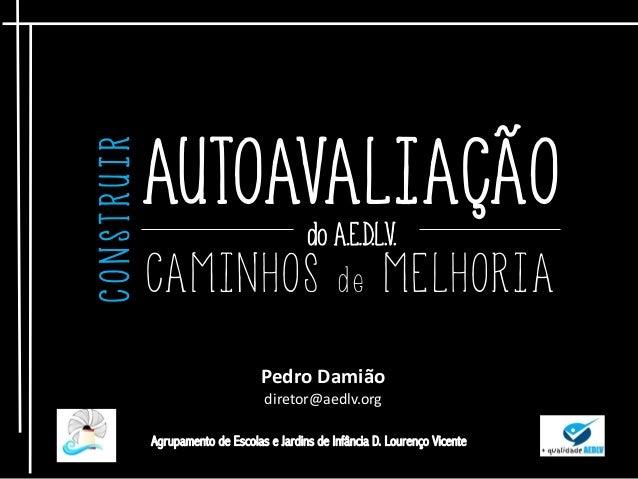 AUTOAVALIAÇÃO do A.E.D.L.V. CAMINHOS d e MELHORIA CONSTRUIR Pedro Damião diretor@aedlv.org