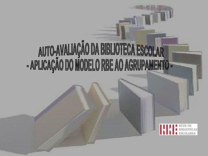 AUTO-AVALIAÇÃO DA BIBLIOTECA ESCOLAR  - APLICAÇÃO DO MODELO RBE AO AGRUPAMENTO -