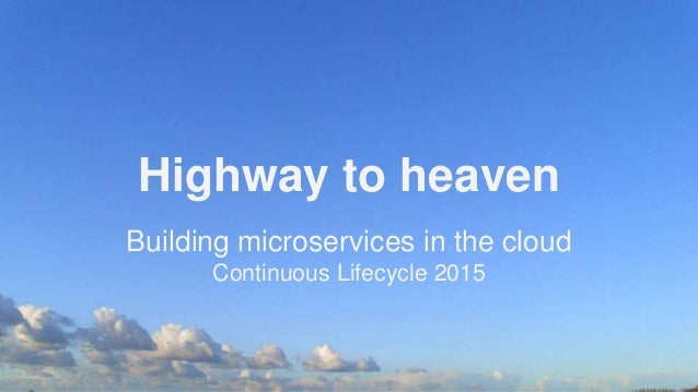 Highway to heaven Building microservices in the cloud Continuous Lifecycle 2015