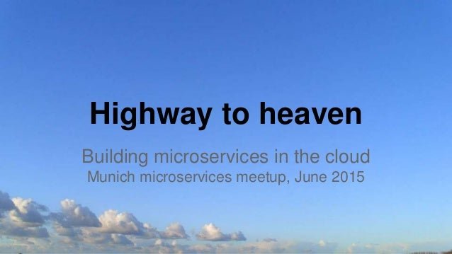 Highway to heaven Building microservices in the cloud Munich microservices meetup, June 2015
