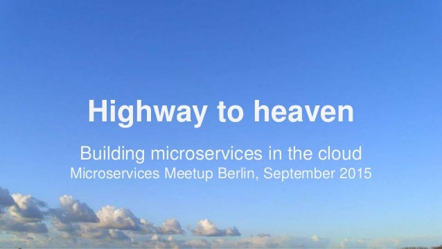 Highway to heaven Building microservices in the cloud Microservices Meetup Berlin, September 2015