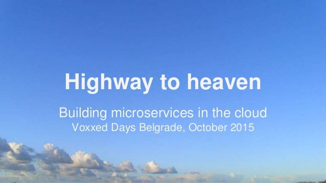 Highway to heaven Building microservices in the cloud Voxxed Days Belgrade, October 2015