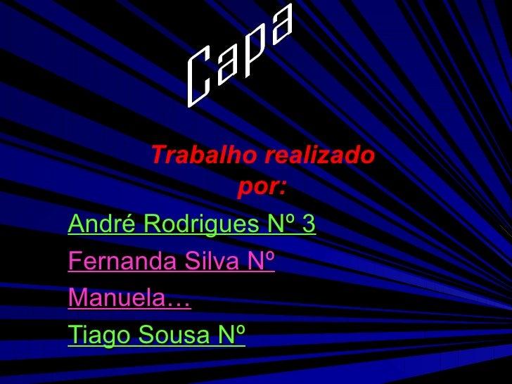 André Rodrigues Nº 3 Fernanda Silva Nº Manuela… Tiago Sousa Nº Capa Trabalho realizado por: