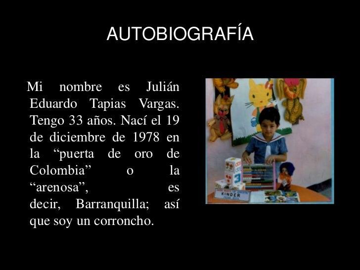 """AUTOBIOGRAFÍAMi nombre es JuliánEduardo Tapias Vargas.Tengo 33 años. Nací el 19de diciembre de 1978 enla """"puerta de oro de..."""