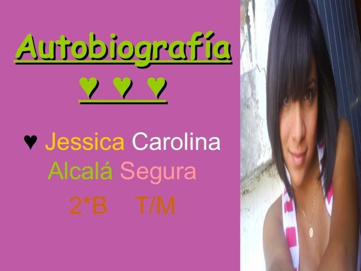 Autobiografía ♥ ♥ ♥ ♥  Jessica  Carolina  Alcalá  Segura 2*B  T/M