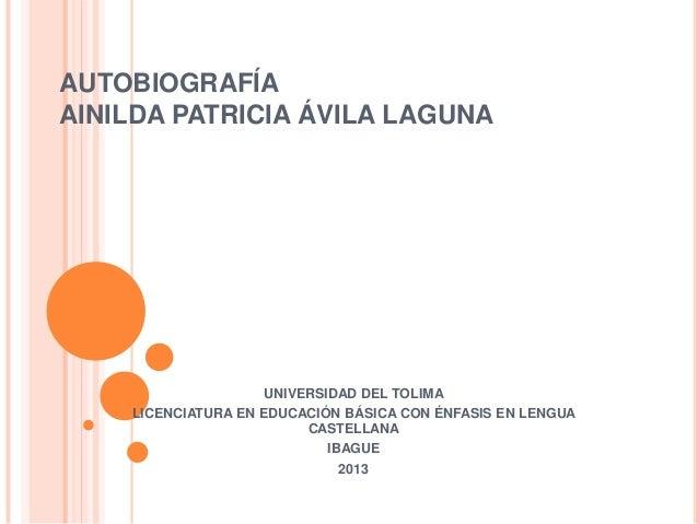 AUTOBIOGRAFÍA AINILDA PATRICIA ÁVILA LAGUNA UNIVERSIDAD DEL TOLIMA LICENCIATURA EN EDUCACIÓN BÁSICA CON ÉNFASIS EN LENGUA ...