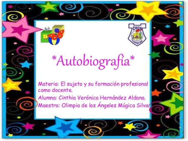 *Autobiografía* Materia: El sujeto y su formación profesional como docente. Alumna: Cinthia Verónica Hernández Aldana. Mae...