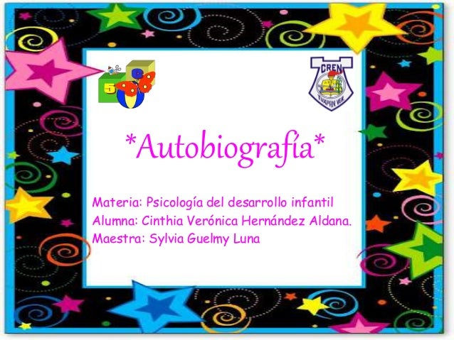 *Autobiografía* Materia: Psicología del desarrollo infantil Alumna: Cinthia Verónica Hernández Aldana. Maestra: Sylvia Gue...