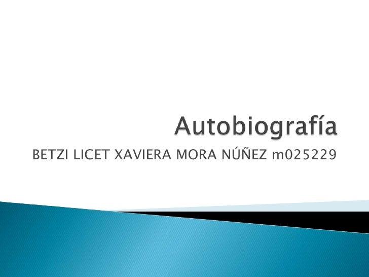 Autobiografía<br />BETZI LICET XAVIERA MORA NÚÑEZ m025229<br />