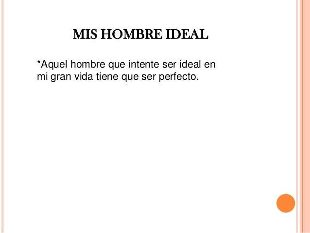 MIS HOMBRE IDEAL *Aquel hombre que intente ser ideal en mi gran vida tiene que ser perfecto.