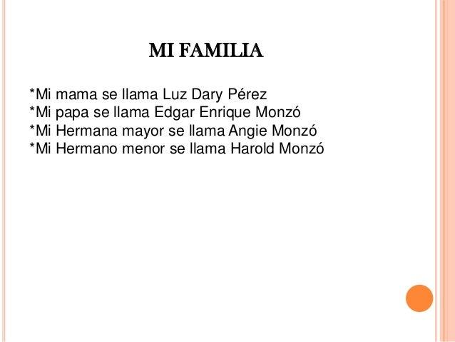 *Mi mama se llama Luz Dary Pérez *Mi papa se llama Edgar Enrique Monzó *Mi Hermana mayor se llama Angie Monzó *Mi Hermano ...