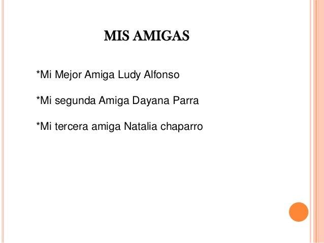 *Mi Mejor Amiga Ludy Alfonso *Mi segunda Amiga Dayana Parra *Mi tercera amiga Natalia chaparro MIS AMIGAS