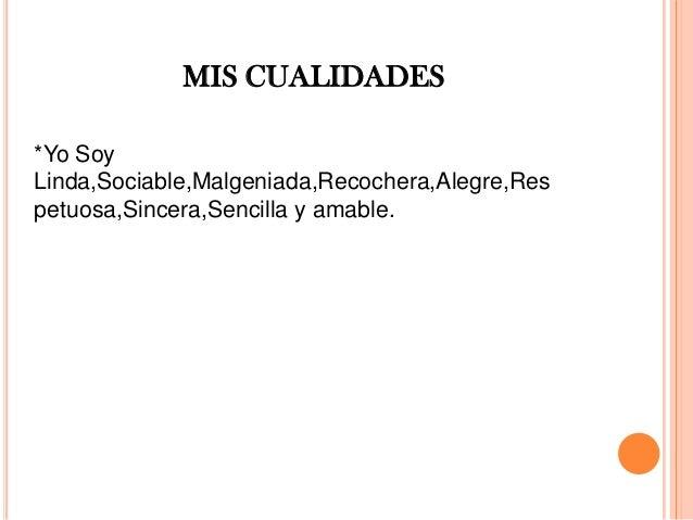 *Yo Soy Linda,Sociable,Malgeniada,Recochera,Alegre,Res petuosa,Sincera,Sencilla y amable. MIS CUALIDADES