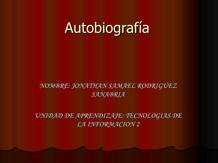 Autobiografía NOMBRE: JONATHAN SAMAEL RODRIGUEZ SANABRIA UNIDAD DE APRENDIZAJE: TECNOLOGIAS DE LA INFORMACION 2
