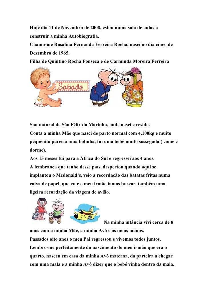 Hoje dia 11 de Novembro de 2008, estou numa sala de aulas a construir a minha Autobiografia. Chamo-me Rosalina Fernanda Fe...