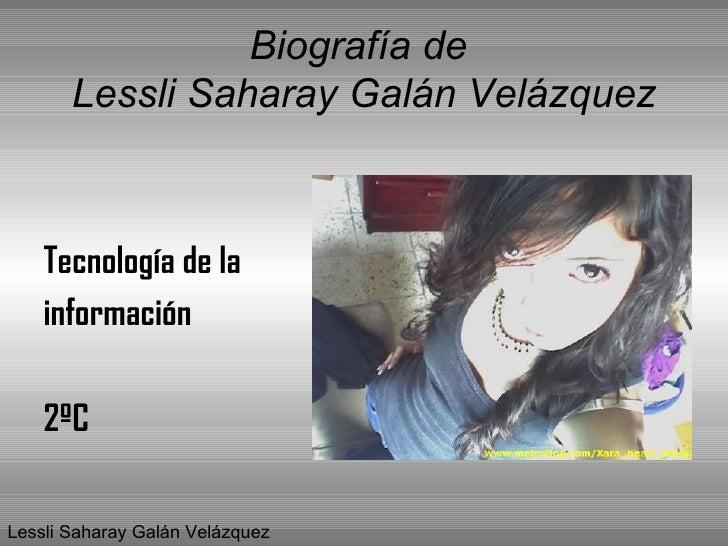 Biografía de  Lessli Saharay Galán Velázquez <ul><li>Tecnología de la  </li></ul><ul><li>información </li></ul><ul><li>2ºC...