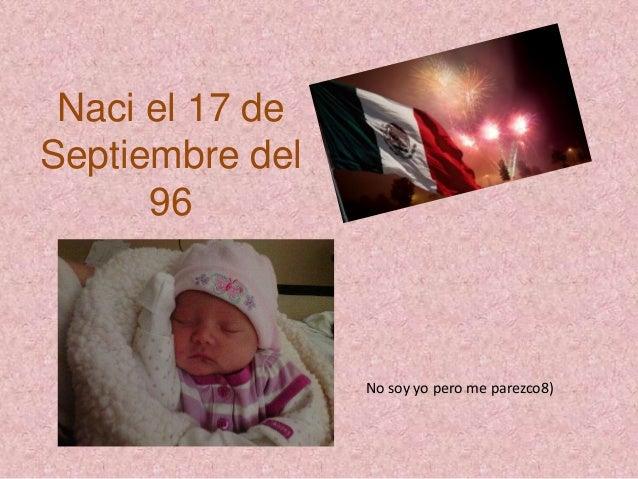 Naci el 17 de  Septiembre del  96  No soy yo pero me parezco8)