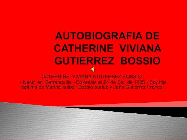 CATHERINE VIVIANA GUTIERREZ BOSSIO :( Nació en Barranquilla –Colombia el 24 de Dic. de 1985 ) Soy hijalegitima de Martha I...