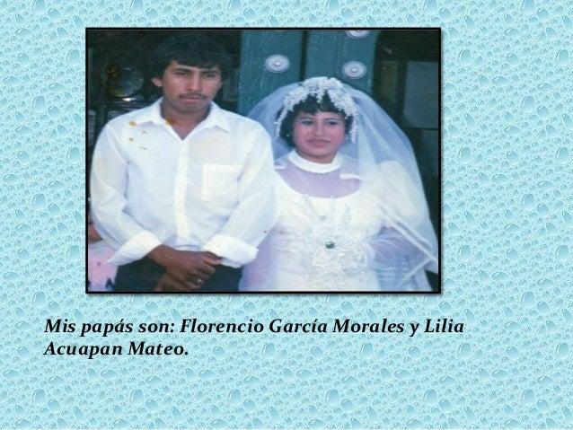 Mis papás son: Florencio García Morales y LiliaAcuapan Mateo.