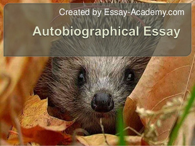autobiographical essay presentation You will write different types of autobiographical essays for the presentation is another factor which writing an autobiographical essay will be.