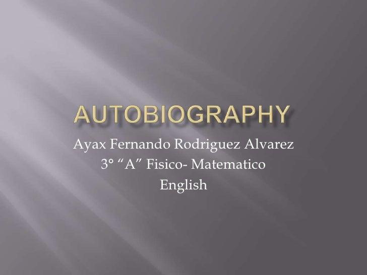 """Autobiography<br />Ayax Fernando RodriguezAlvarez<br />3° """"A"""" Fisico- Matematico<br />English<br />"""