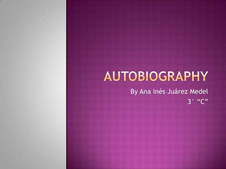"Autobiography<br />By Ana Inés Juárez Medel<br />3° ""C""<br />"