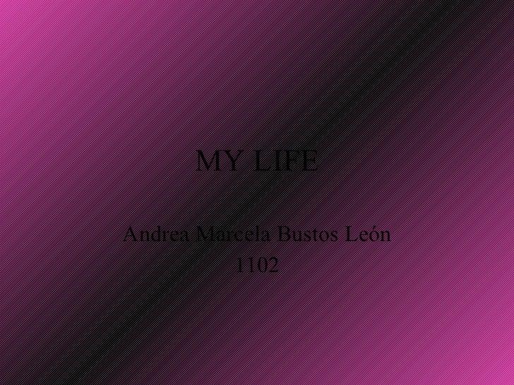 MY LIFE Andrea Marcela Bustos León 1102