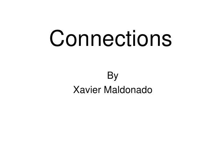 Connections<br />By <br />Xavier Maldonado<br />