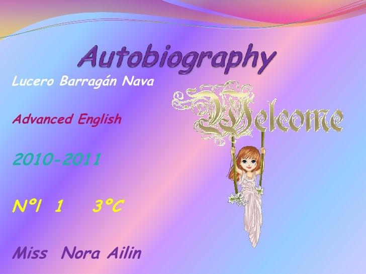 Autobiography<br />Lucero Barragán Nava<br />Advanced English<br />2010-2011<br />Nºl  1    3ºC<br />Miss  Nora Ailin<br />
