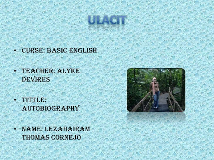 ULACIT<br />Curse: Basic English<br />Teacher: AlykeDeVires<br />Tittle: Autobiography<br />Name: Lezahairam Thomas Cornej...