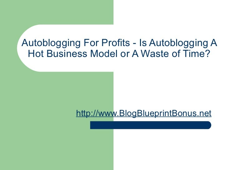 Autoblogging For Profits - Is Autoblogging A Hot Business Model or A Waste of Time? http:// www.BlogBlueprintBonus.net