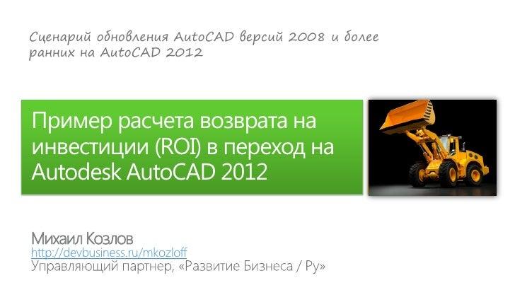 Сценарий обновления AutoCAD версий 2008 и болееранних на AutoCAD 2012Пример расчета возврата наинвестиции (ROI) в переход ...