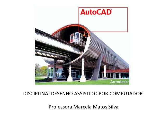 DISCIPLINA: DESENHO ASSISTIDO POR COMPUTADOR  Professora Marcela Matos Silva