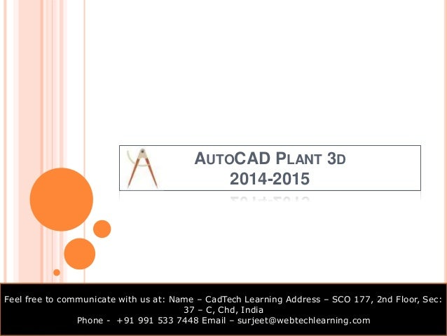 AUTOCAD PLANT 3D  2014-2015  Feel free to communicate with us at: Name – CadTech Learning Address – SCO 177, 2nd Floor, Se...