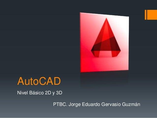 AutoCAD Nivel Básico 2D y 3D PTBC. Jorge Eduardo Gervasio Guzmán