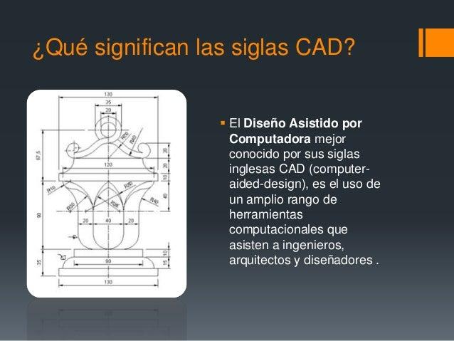 ¿Qué significan las siglas CAD?  El Diseño Asistido por Computadora mejor conocido por sus siglas inglesas CAD (computer-...