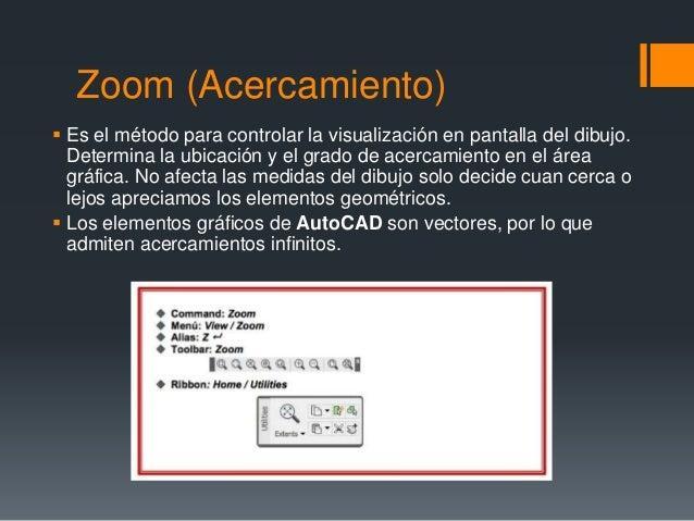 Zoom (Acercamiento)  Es el método para controlar la visualización en pantalla del dibujo. Determina la ubicación y el gra...