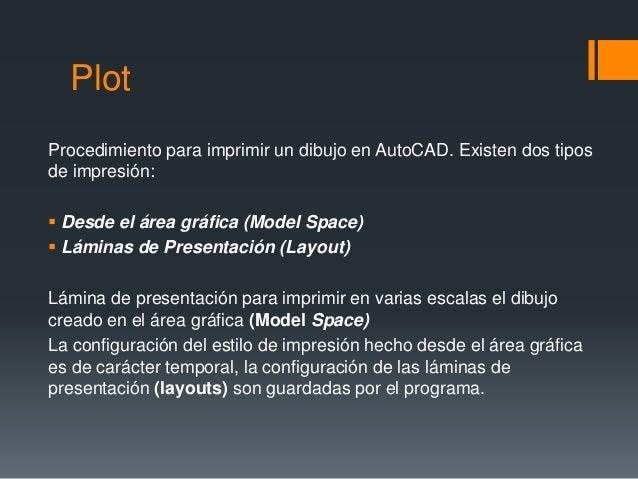 Plot Procedimiento para imprimir un dibujo en AutoCAD. Existen dos tipos de impresión:  Desde el área gráfica (Model Spac...