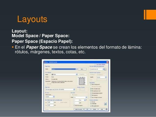 Layouts Layout: Model Space / Paper Space: Paper Space (Espacio Papel):  En el Paper Space se crean los elementos del for...