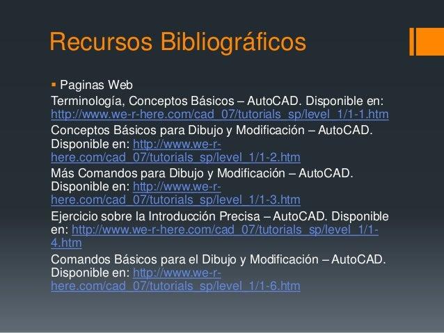 Recursos Bibliográficos  Paginas Web Terminología, Conceptos Básicos – AutoCAD. Disponible en: http://www.we-r-here.com/c...