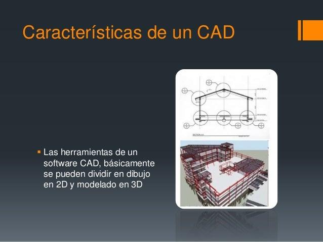 Características de un CAD  Las herramientas de un software CAD, básicamente se pueden dividir en dibujo en 2D y modelado ...
