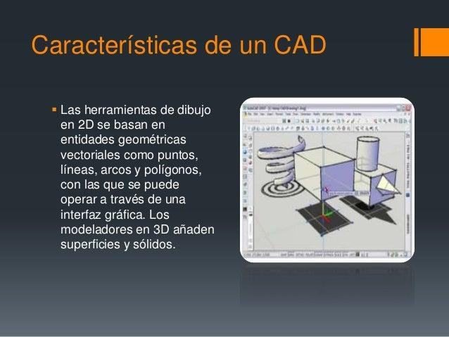 Características de un CAD  Las herramientas de dibujo en 2D se basan en entidades geométricas vectoriales como puntos, lí...