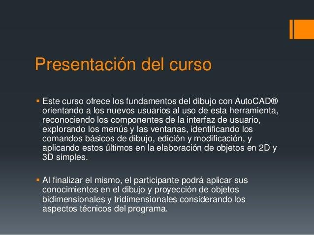 Presentación del curso  Este curso ofrece los fundamentos del dibujo con AutoCAD® orientando a los nuevos usuarios al uso...