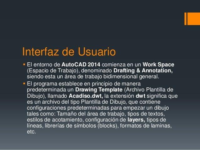 Interfaz de Usuario  El entorno de AutoCAD 2014 comienza en un Work Space (Espacio de Trabajo), denominado Drafting & Ann...