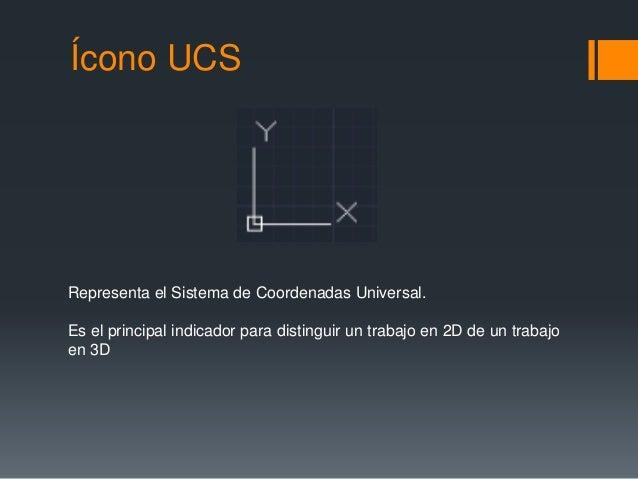 Ícono UCS Representa el Sistema de Coordenadas Universal. Es el principal indicador para distinguir un trabajo en 2D de un...