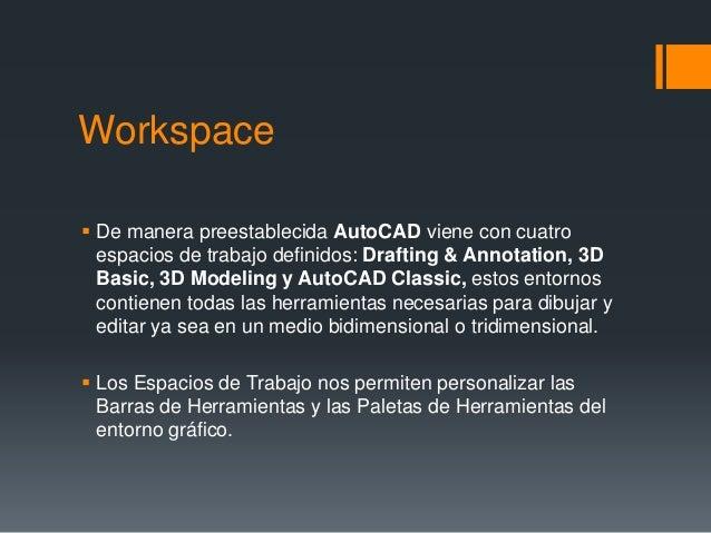 Workspace  De manera preestablecida AutoCAD viene con cuatro espacios de trabajo definidos: Drafting & Annotation, 3D Bas...