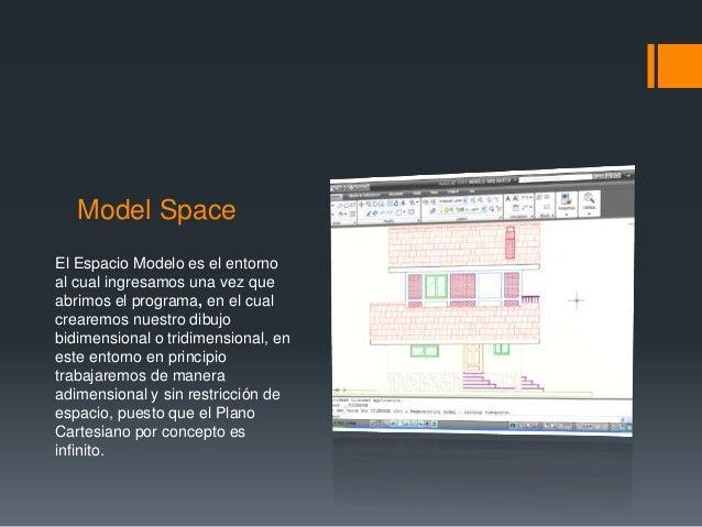 Model Space El Espacio Modelo es el entorno al cual ingresamos una vez que abrimos el programa, en el cual crearemos nuest...