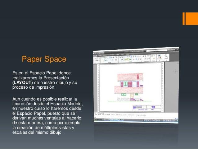 Paper Space Es en el Espacio Papel donde realizaremos la Presentación (LAYOUT) de nuestro dibujo y su proceso de impresión...